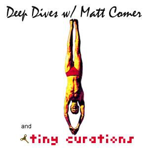 Deep Dives w/ Matt Comer and tiny curations